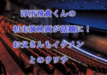 浮所飛貴くんの初主演映画が話題に!お父さんもイケメンとのうわさ!